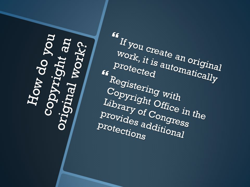 How do you copyright an original work?  If you create an original work, it is automatically protected  Registering with Copyright Office in the Libr