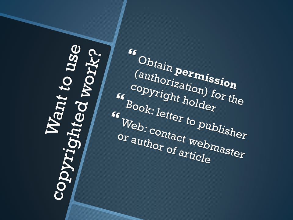 Want to use copyrighted work?  Obtain permission (authorization) for the copyright holder  Book: letter to publisher  Web: contact webmaster or aut