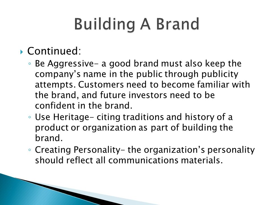  Continued: ◦ Be Aggressive- a good brand must also keep the company's name in the public through publicity attempts.