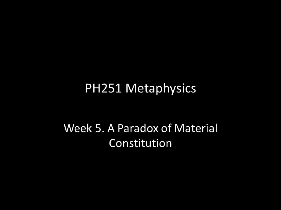 PH251 Metaphysics Week 5. A Paradox of Material Constitution