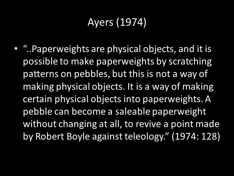 "Ayers (1974) ""..Paperweights are physical objects, and it is possible to make paperweights by scratching patterns on pebbles, but this is not a way of"