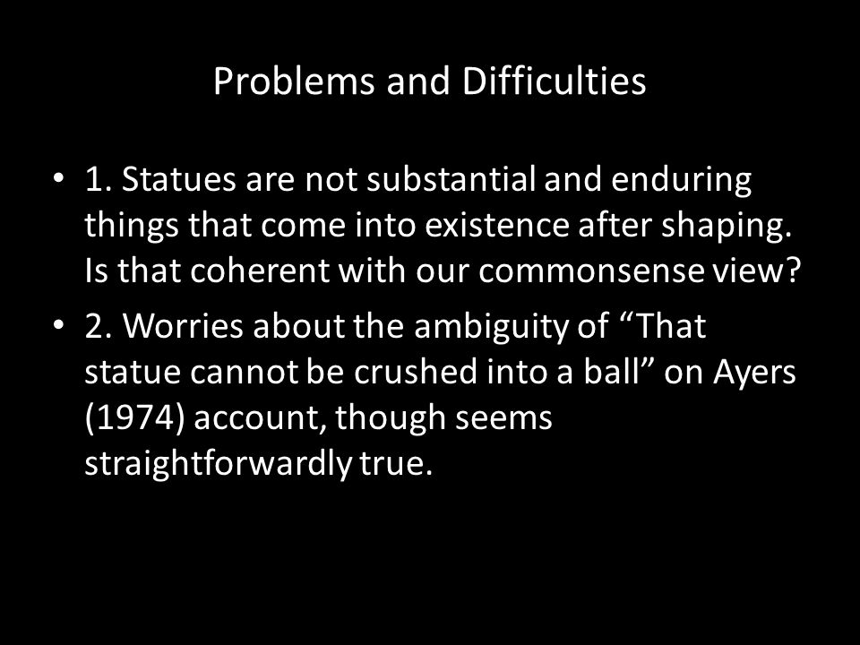Problems and Difficulties 1. Statues are not substantial and enduring things that come into existence after shaping. Is that coherent with our commons