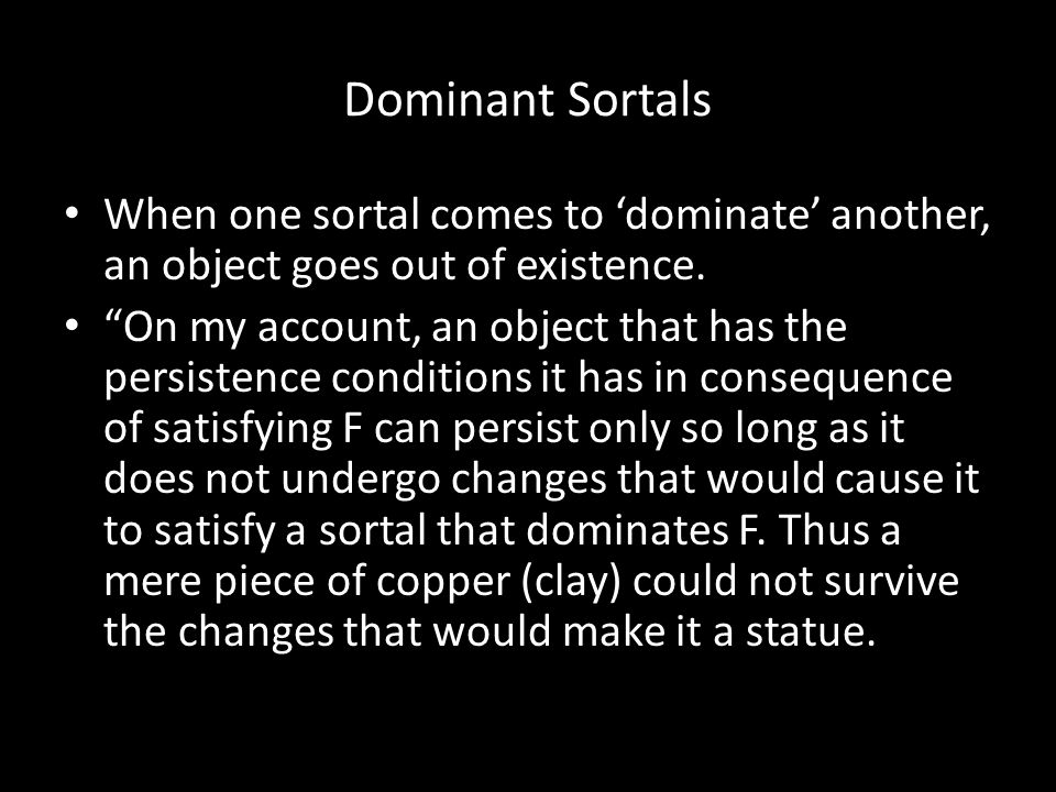 "Dominant Sortals When one sortal comes to 'dominate' another, an object goes out of existence. ""On my account, an object that has the persistence cond"