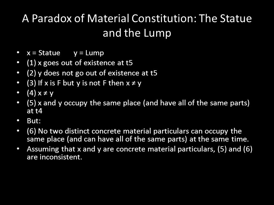 A Paradox of Material Constitution: The Statue and the Lump x = Statue y = Lump (1) x goes out of existence at t5 (2) y does not go out of existence a