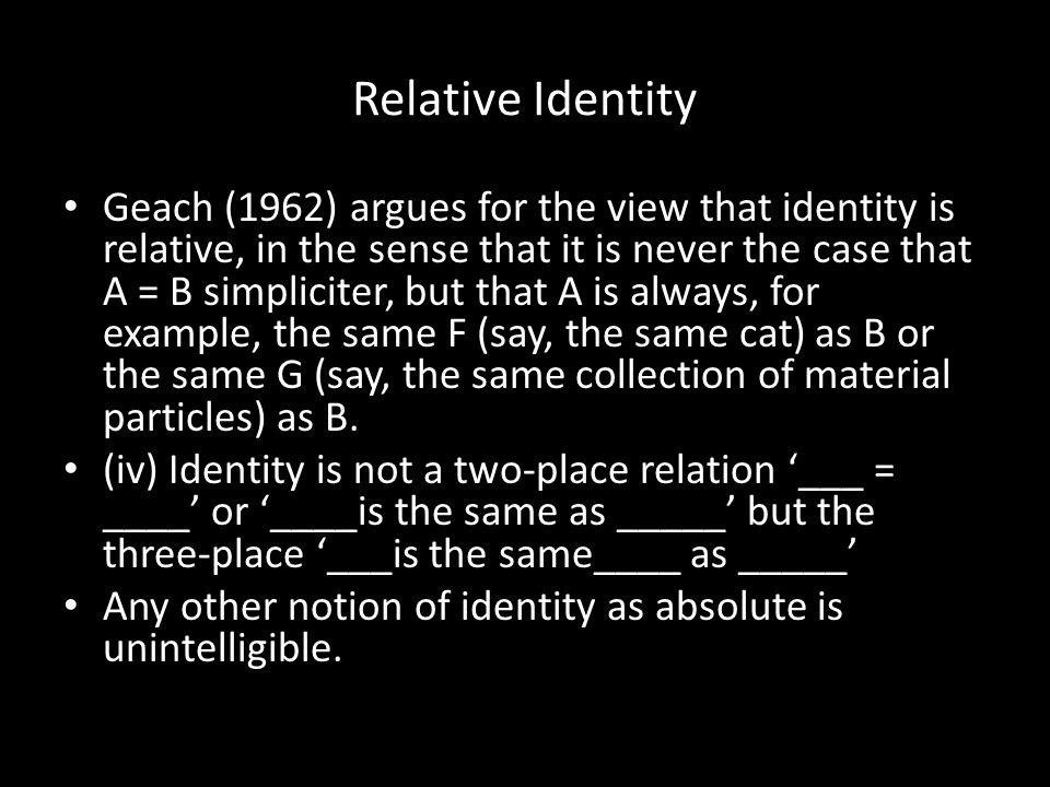 Relative Identity Geach (1962) argues for the view that identity is relative, in the sense that it is never the case that A = B simpliciter, but that