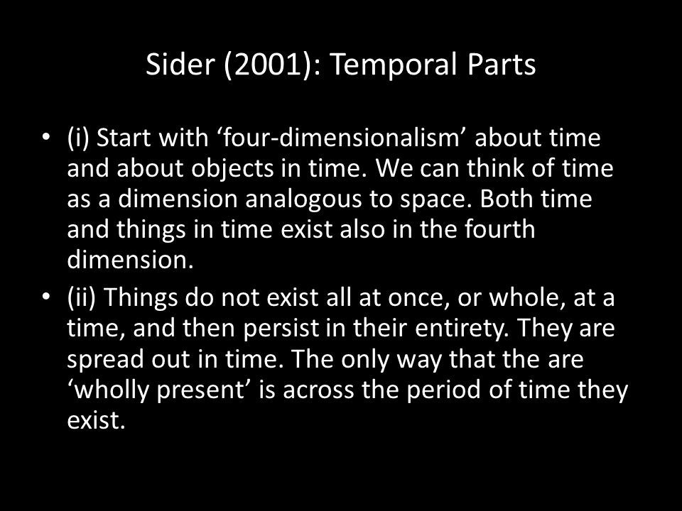 Sider (2001): Temporal Parts (i) Start with 'four-dimensionalism' about time and about objects in time. We can think of time as a dimension analogous