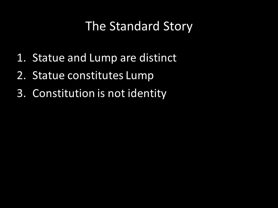 The Standard Story 1.Statue and Lump are distinct 2.Statue constitutes Lump 3.Constitution is not identity