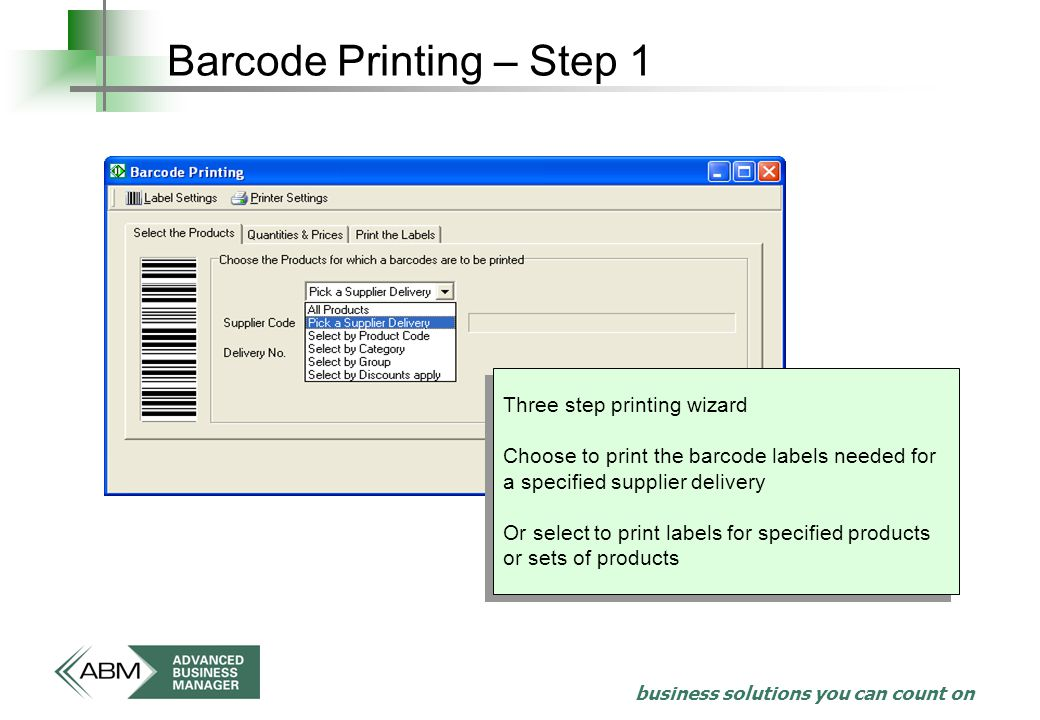 business solutions you can count on Barcode Printing – Step 1 Three step printing wizard Choose to print the barcode labels needed for a specified supplier delivery Or select to print labels for specified products or sets of products