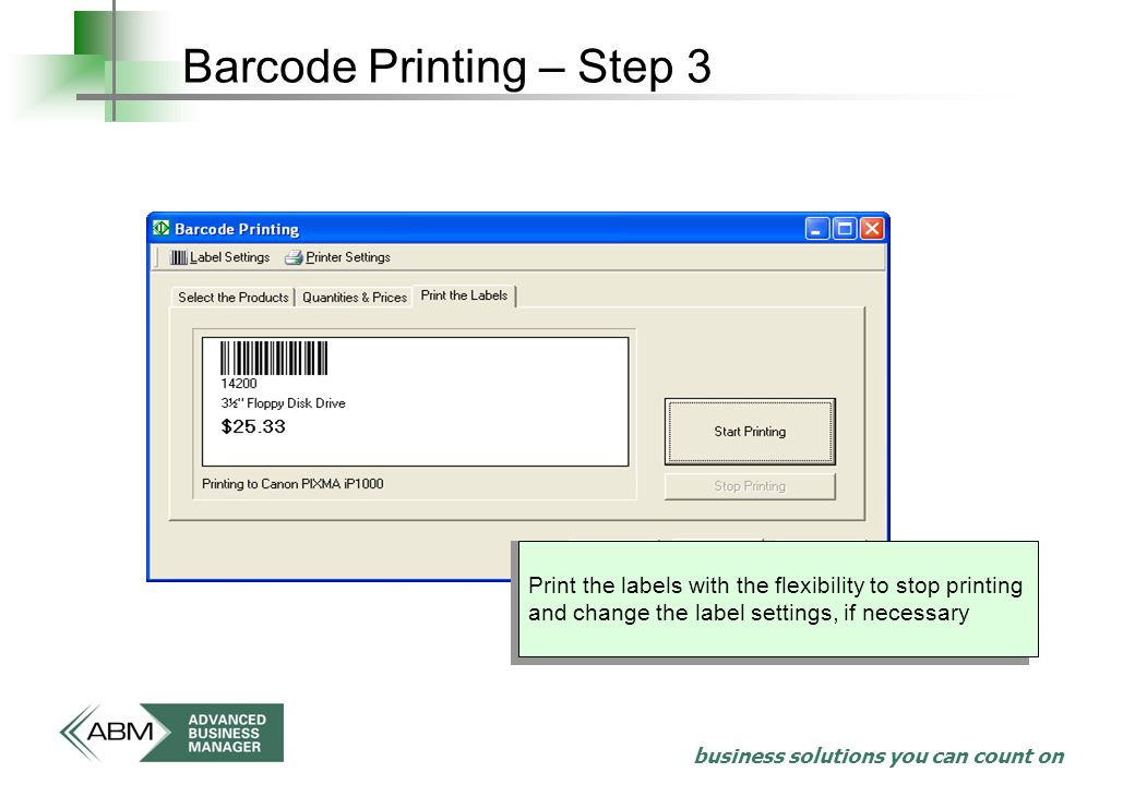 business solutions you can count on Barcode Printing – Step 3 Print the labels with the flexibility to stop printing and change the label settings, if necessary
