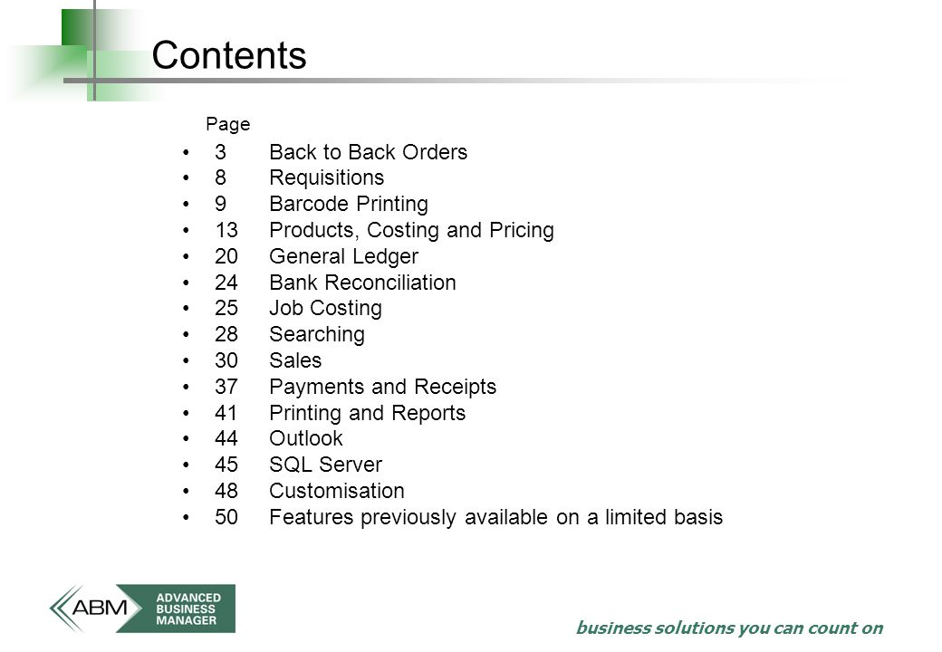 business solutions you can count on Contents 3Back to Back Orders 8Requisitions 9Barcode Printing 13Products, Costing and Pricing 20General Ledger 24Bank Reconciliation 25Job Costing 28Searching 30Sales 37Payments and Receipts 41Printing and Reports 44Outlook 45SQL Server 48Customisation 50Features previously available on a limited basis Page