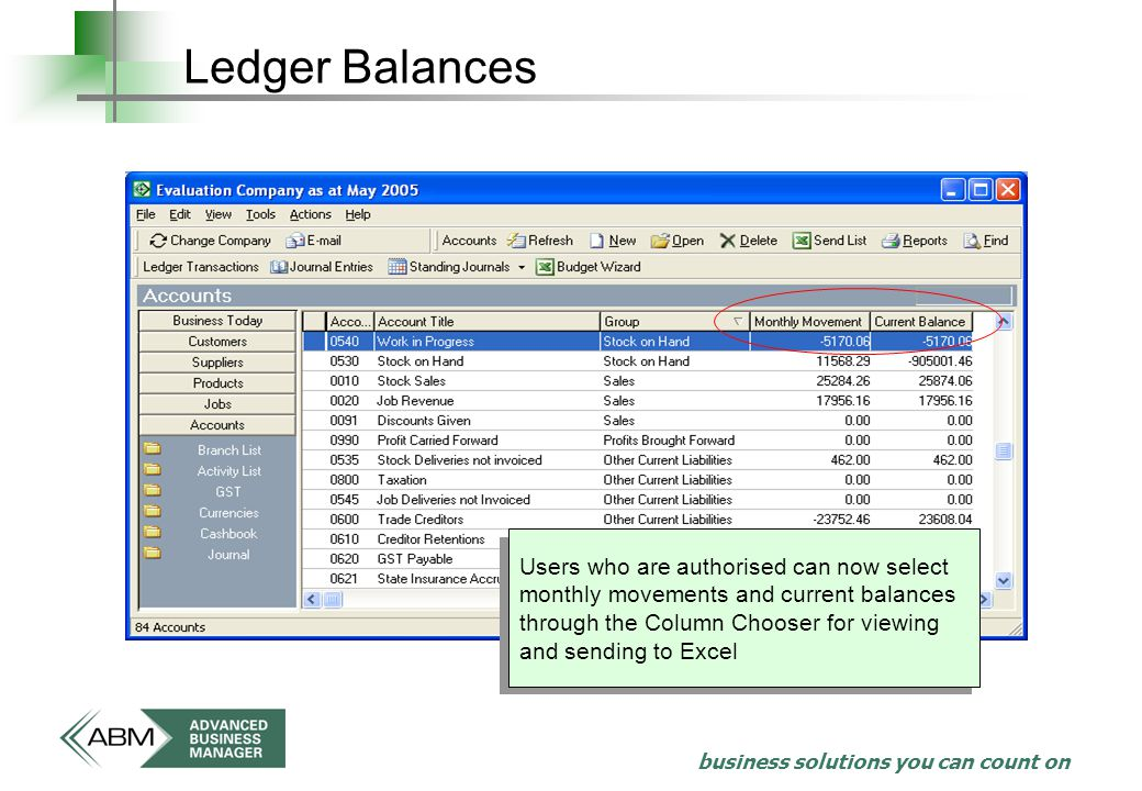 business solutions you can count on Ledger Balances Users who are authorised can now select monthly movements and current balances through the Column Chooser for viewing and sending to Excel