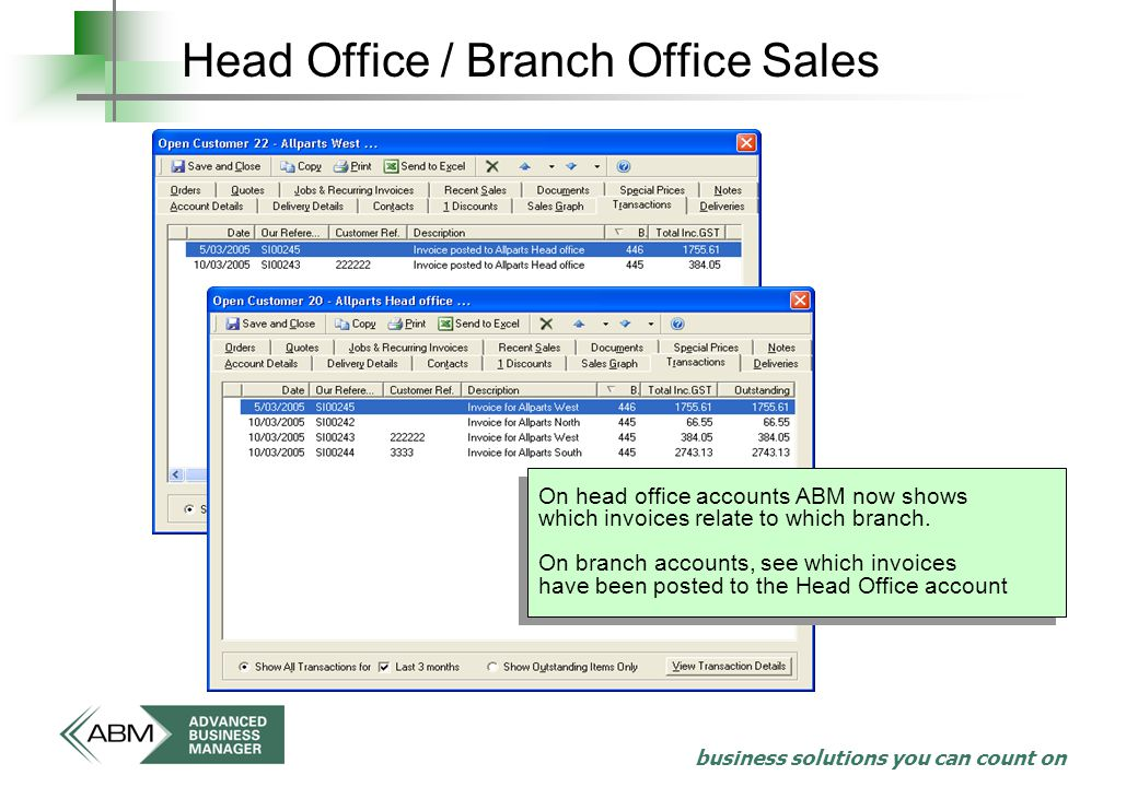 business solutions you can count on Head Office / Branch Office Sales On head office accounts ABM now shows which invoices relate to which branch.