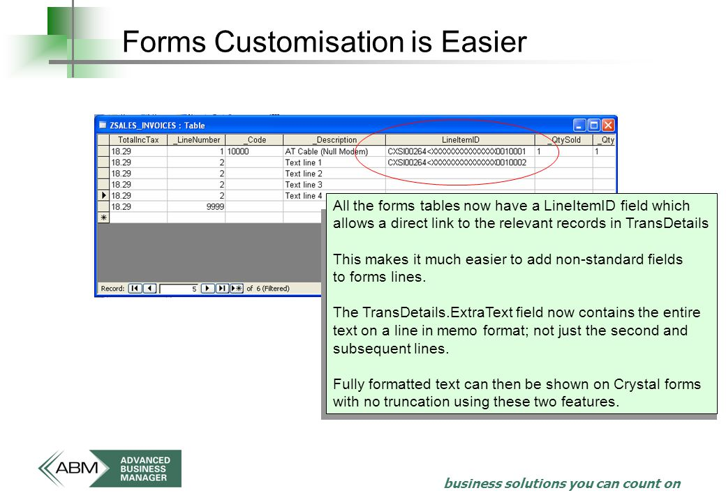 business solutions you can count on Forms Customisation is Easier All the forms tables now have a LineItemID field which allows a direct link to the relevant records in TransDetails This makes it much easier to add non-standard fields to forms lines.