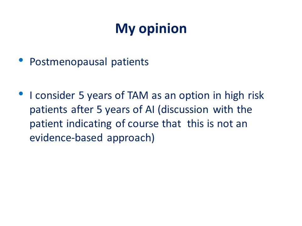 My opinion Postmenopausal patients I consider 5 years of TAM as an option in high risk patients after 5 years of AI (discussion with the patient indic