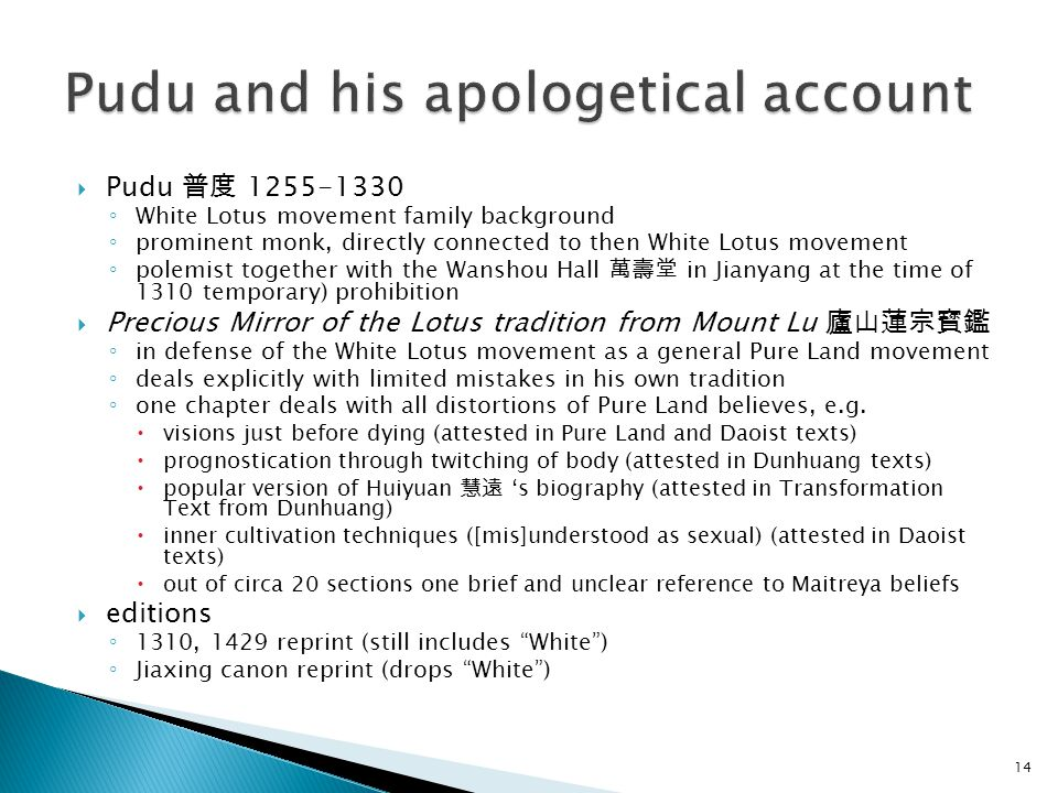  Pudu 普度 1255-1330 ◦ White Lotus movement family background ◦ prominent monk, directly connected to then White Lotus movement ◦ polemist together with the Wanshou Hall 萬壽堂 in Jianyang at the time of 1310 temporary) prohibition  Precious Mirror of the Lotus tradition from Mount Lu 廬山蓮宗寳鑑 ◦ in defense of the White Lotus movement as a general Pure Land movement ◦ deals explicitly with limited mistakes in his own tradition ◦ one chapter deals with all distortions of Pure Land believes, e.g.