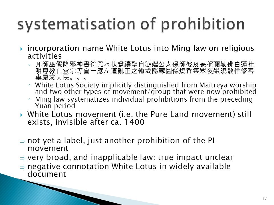  incorporation name White Lotus into Ming law on religious activities ◦ 凡師巫假降邪神書符咒水扶鸞禱聖自號端公太保師婆及妄稱彌勒佛白蓮社 明尊教白雲宗等會一應左道亂正之術或隱藏圖像燒香集眾夜聚曉散佯修善 事扇惑人民。。。 ◦ White Lotus Society implicitly distinguished from Maitreya worship and two other types of movement/group that were now prohibited ◦ Ming law systematizes individual prohibitions from the preceding Yuan period  White Lotus movement (i.e.