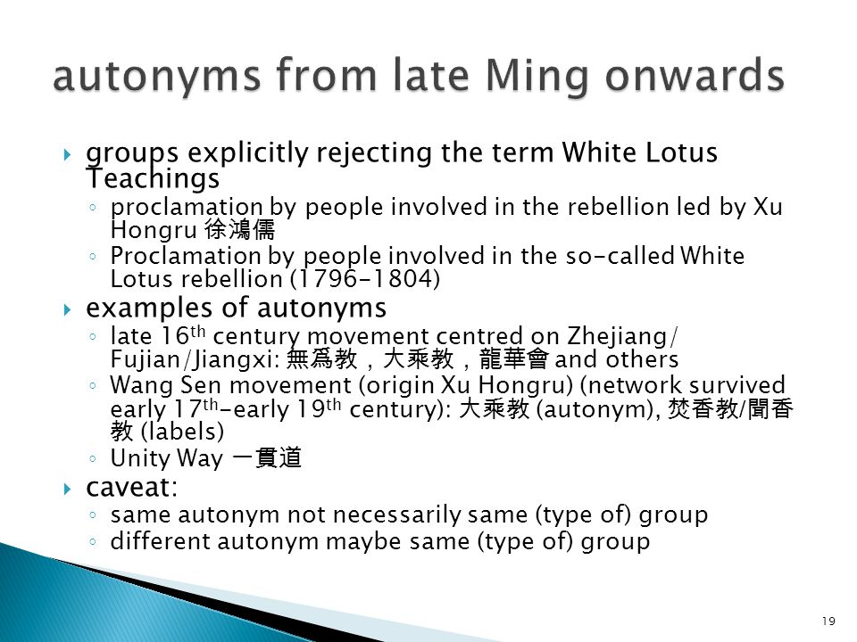 groups explicitly rejecting the term White Lotus Teachings ◦ proclamation by people involved in the rebellion led by Xu Hongru 徐鴻儒 ◦ Proclamation by people involved in the so-called White Lotus rebellion (1796-1804)  examples of autonyms ◦ late 16 th century movement centred on Zhejiang/ Fujian/Jiangxi: 無爲教,大乘教,龍華會 and others ◦ Wang Sen movement (origin Xu Hongru) (network survived early 17 th -early 19 th century): 大乘教 (autonym), 焚香教 / 聞香 教 (labels) ◦ Unity Way 一貫道  caveat: ◦ same autonym not necessarily same (type of) group ◦ different autonym maybe same (type of) group 19