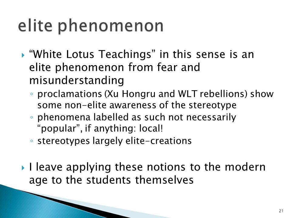  White Lotus Teachings in this sense is an elite phenomenon from fear and misunderstanding ◦ proclamations (Xu Hongru and WLT rebellions) show some non-elite awareness of the stereotype ◦ phenomena labelled as such not necessarily popular , if anything: local.