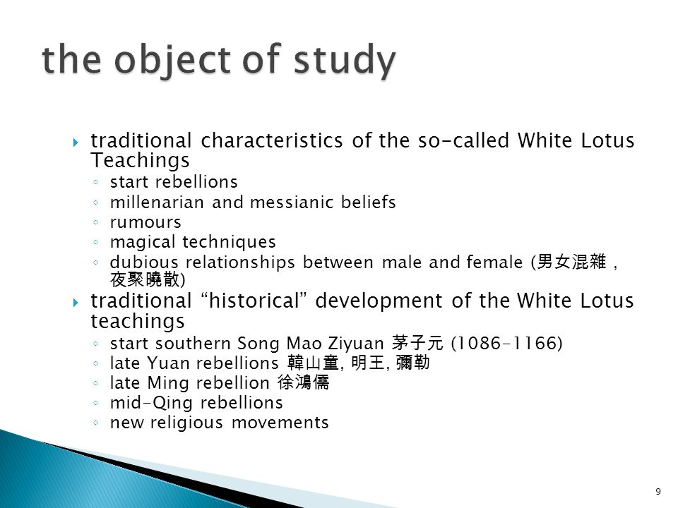  traditional characteristics of the so-called White Lotus Teachings ◦ start rebellions ◦ millenarian and messianic beliefs ◦ rumours ◦ magical techniques ◦ dubious relationships between male and female ( 男女混雜, 夜聚曉散 )  traditional historical development of the White Lotus teachings ◦ start southern Song Mao Ziyuan 茅子元 (1086-1166) ◦ late Yuan rebellions 韓山童, 明王, 彌勒 ◦ late Ming rebellion 徐鴻儒 ◦ mid-Qing rebellions ◦ new religious movements 9