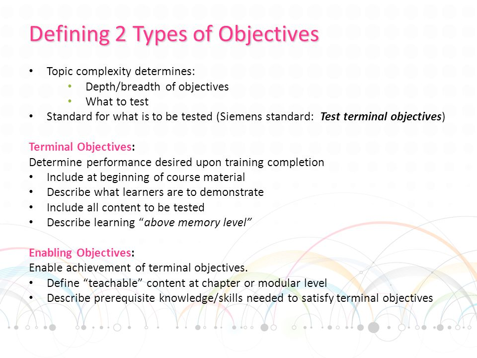 Defining 2 Types of Objectives Topic complexity determines: Depth/breadth of objectives What to test Standard for what is to be tested (Siemens standard: Test terminal objectives) Terminal Objectives: Determine performance desired upon training completion Include at beginning of course material Describe what learners are to demonstrate Include all content to be tested Describe learning above memory level Enabling Objectives: Enable achievement of terminal objectives.