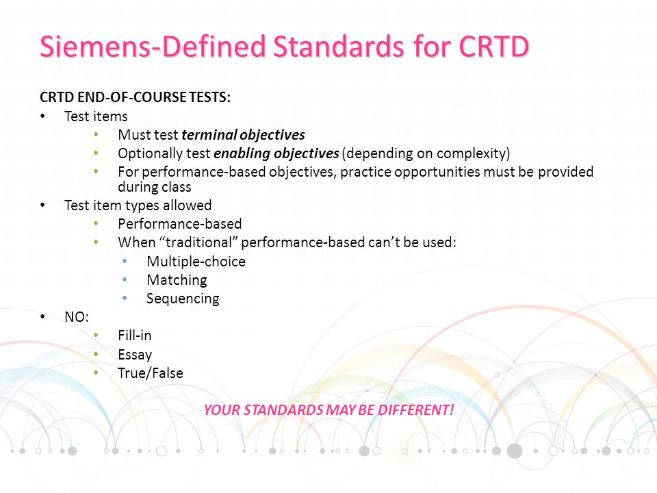 Siemens-Defined Standards for CRTD CRTD END-OF-COURSE TESTS: Test items Must test terminal objectives Optionally test enabling objectives (depending on complexity) For performance-based objectives, practice opportunities must be provided during class Test item types allowed Performance-based When traditional performance-based can't be used: Multiple-choice Matching Sequencing NO: Fill-in Essay True/False YOUR STANDARDS MAY BE DIFFERENT!