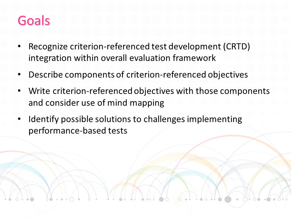 Goals Recognize criterion-referenced test development (CRTD) integration within overall evaluation framework Describe components of criterion-referenced objectives Write criterion-referenced objectives with those components and consider use of mind mapping Identify possible solutions to challenges implementing performance-based tests