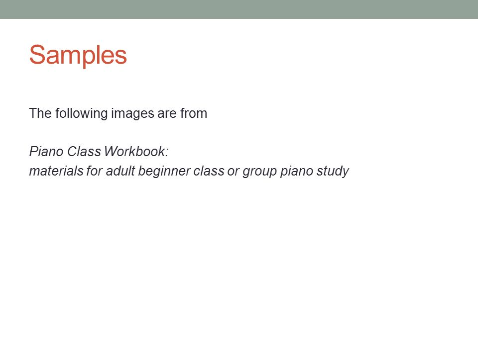 Samples The following images are from Piano Class Workbook: materials for adult beginner class or group piano study