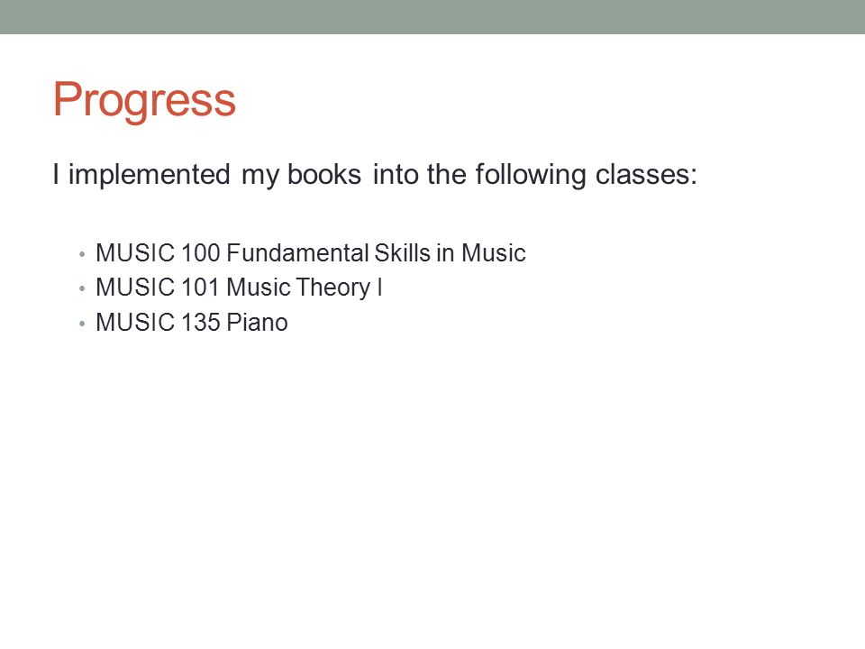 Progress I implemented my books into the following classes: MUSIC 100 Fundamental Skills in Music MUSIC 101 Music Theory I MUSIC 135 Piano