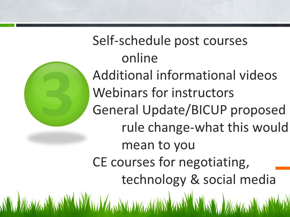 3 Self-schedule post courses online Additional informational videos Webinars for instructors General Update/BICUP proposed rule change-what this would mean to you CE courses for negotiating, technology & social media