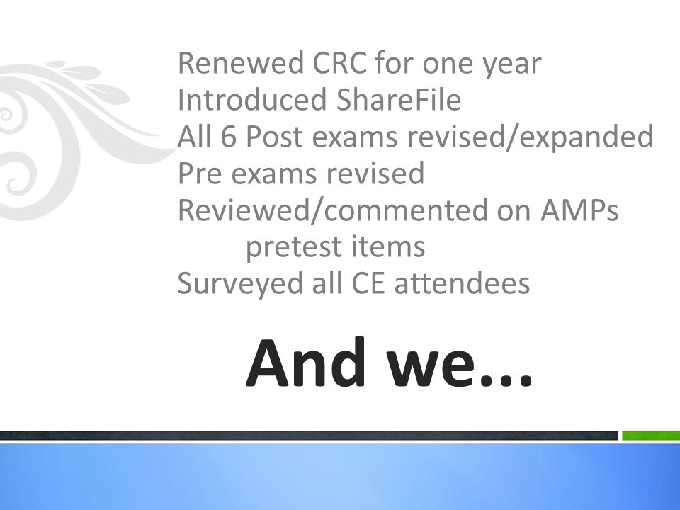 Renewed CRC for one year Introduced ShareFile All 6 Post exams revised/expanded Pre exams revised Reviewed/commented on AMPs pretest items Surveyed all CE attendees And we...