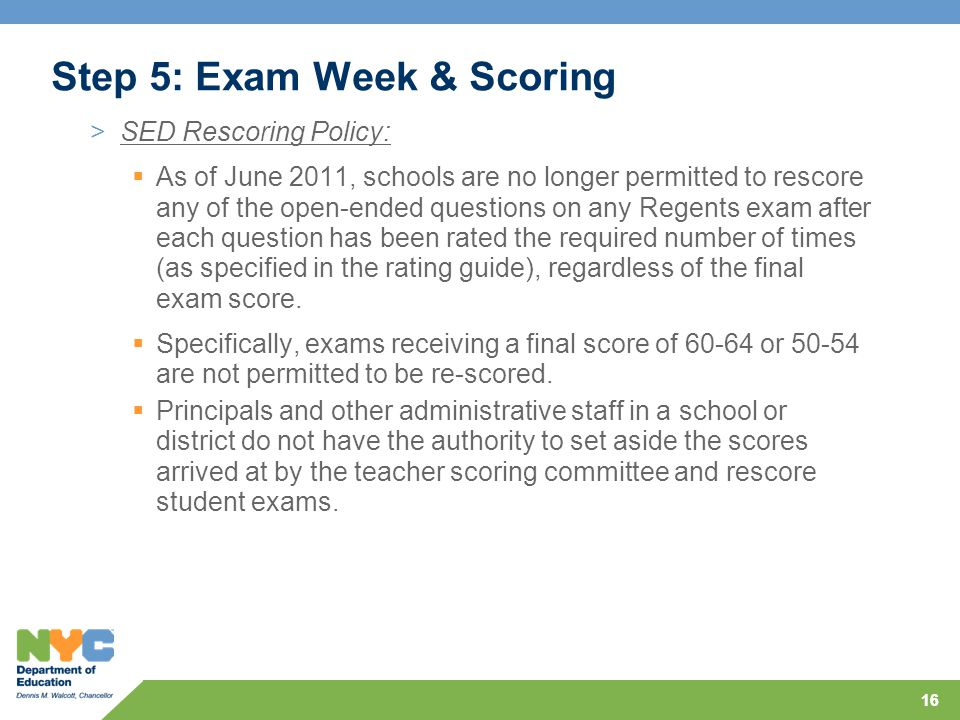 16 Step 5: Exam Week & Scoring >SED Rescoring Policy:  As of June 2011, schools are no longer permitted to rescore any of the open-ended questions on