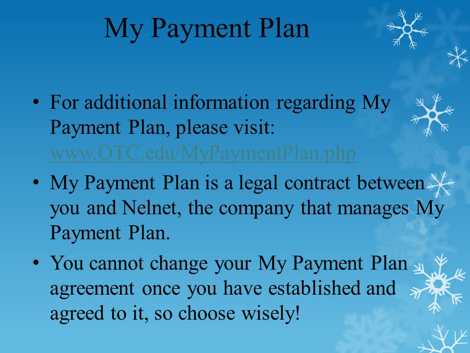 For additional information regarding My Payment Plan, please visit: www.OTC.edu/MyPaymentPlan.php www.OTC.edu/MyPaymentPlan.php My Payment Plan is a legal contract between you and Nelnet, the company that manages My Payment Plan.