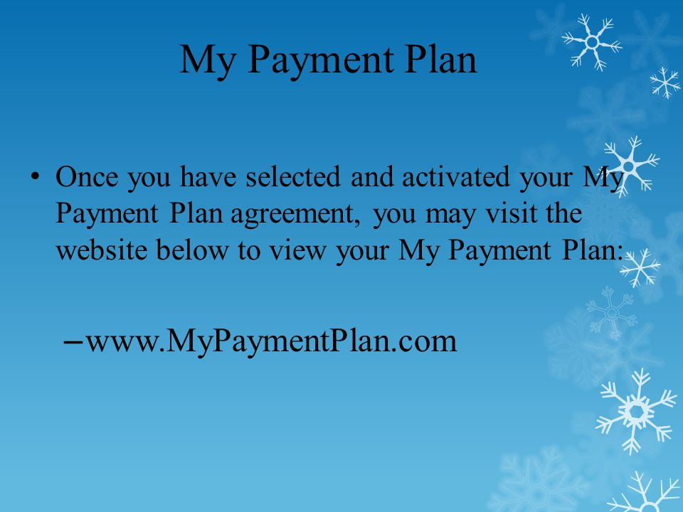 My Payment Plan Once you have selected and activated your My Payment Plan agreement, you may visit the website below to view your My Payment Plan: – www.MyPaymentPlan.com