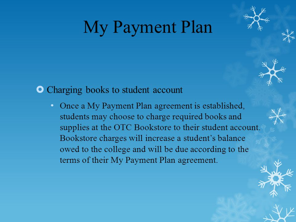 My Payment Plan  Charging books to student account Once a My Payment Plan agreement is established, students may choose to charge required books and supplies at the OTC Bookstore to their student account.