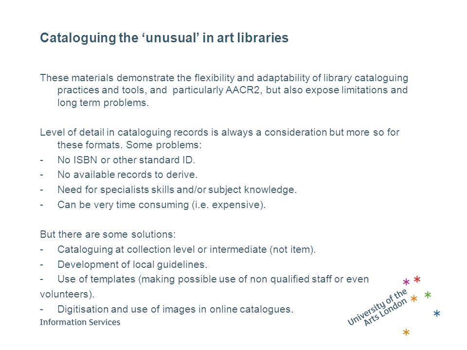 Cataloguing the 'unusual' in art libraries These materials demonstrate the flexibility and adaptability of library cataloguing practices and tools, and particularly AACR2, but also expose limitations and long term problems.