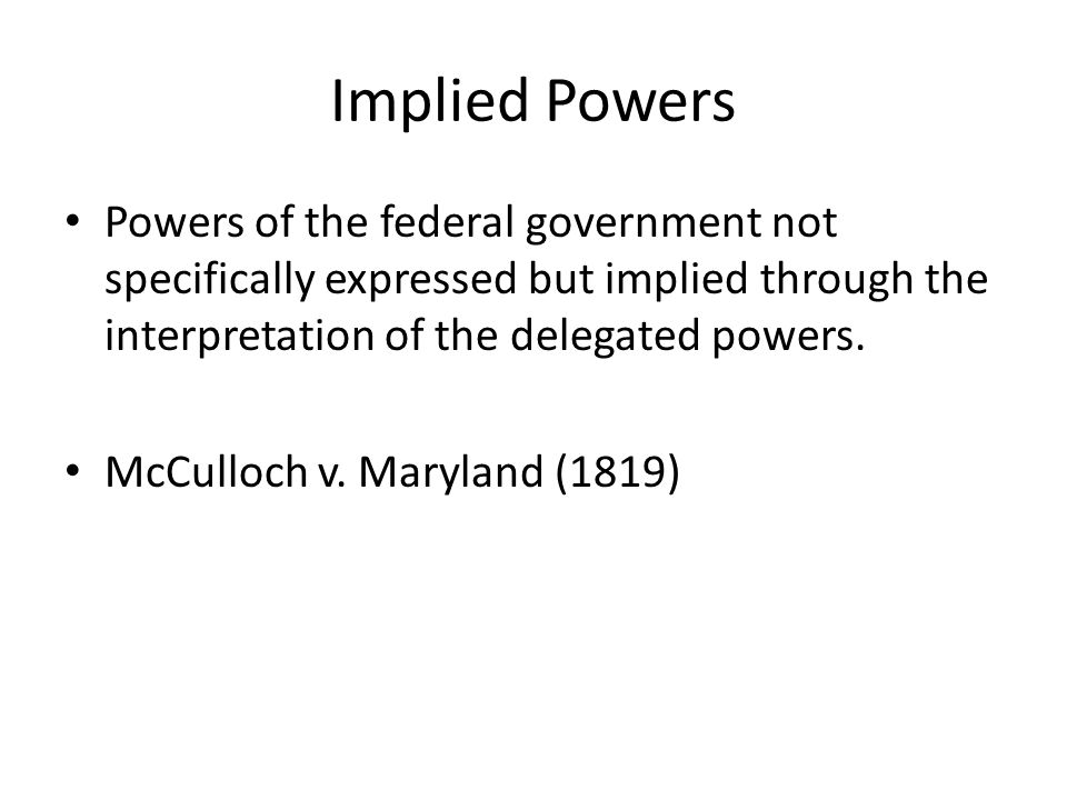 Implied Powers Powers of the federal government not specifically expressed but implied through the interpretation of the delegated powers.