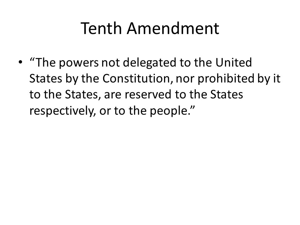 Tenth Amendment The powers not delegated to the United States by the Constitution, nor prohibited by it to the States, are reserved to the States respectively, or to the people.