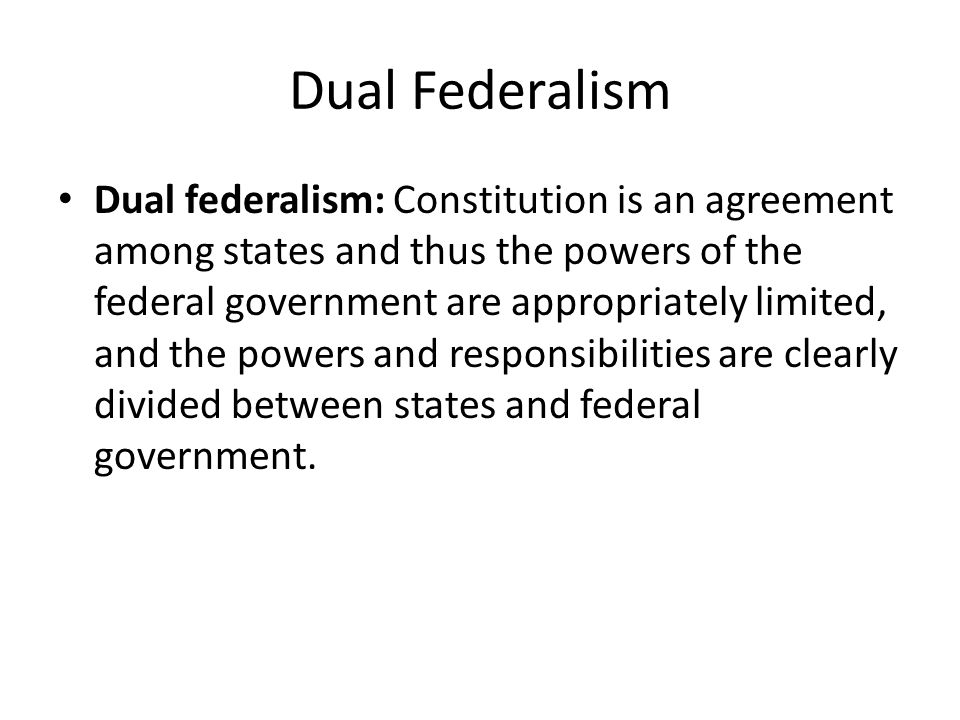 Dual Federalism Dual federalism: Constitution is an agreement among states and thus the powers of the federal government are appropriately limited, and the powers and responsibilities are clearly divided between states and federal government.
