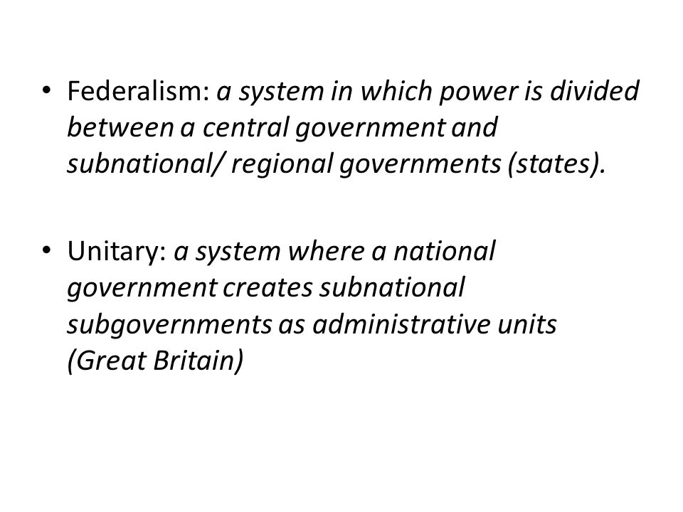 Federalism: a system in which power is divided between a central government and subnational/ regional governments (states).