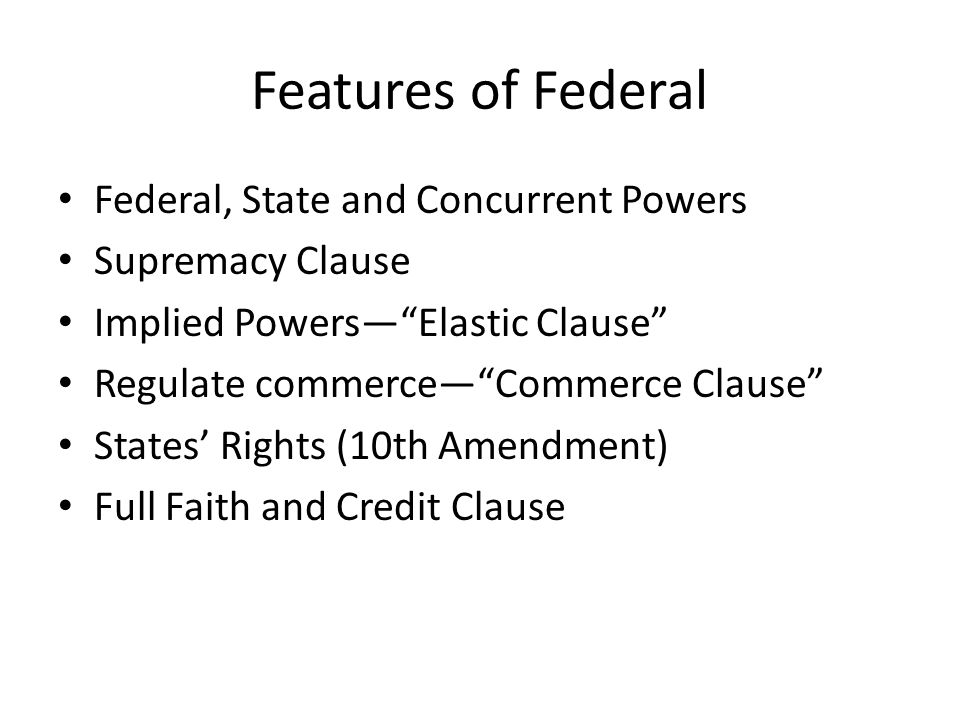 Features of Federal Federal, State and Concurrent Powers Supremacy Clause Implied Powers— Elastic Clause Regulate commerce— Commerce Clause States' Rights (10th Amendment) Full Faith and Credit Clause
