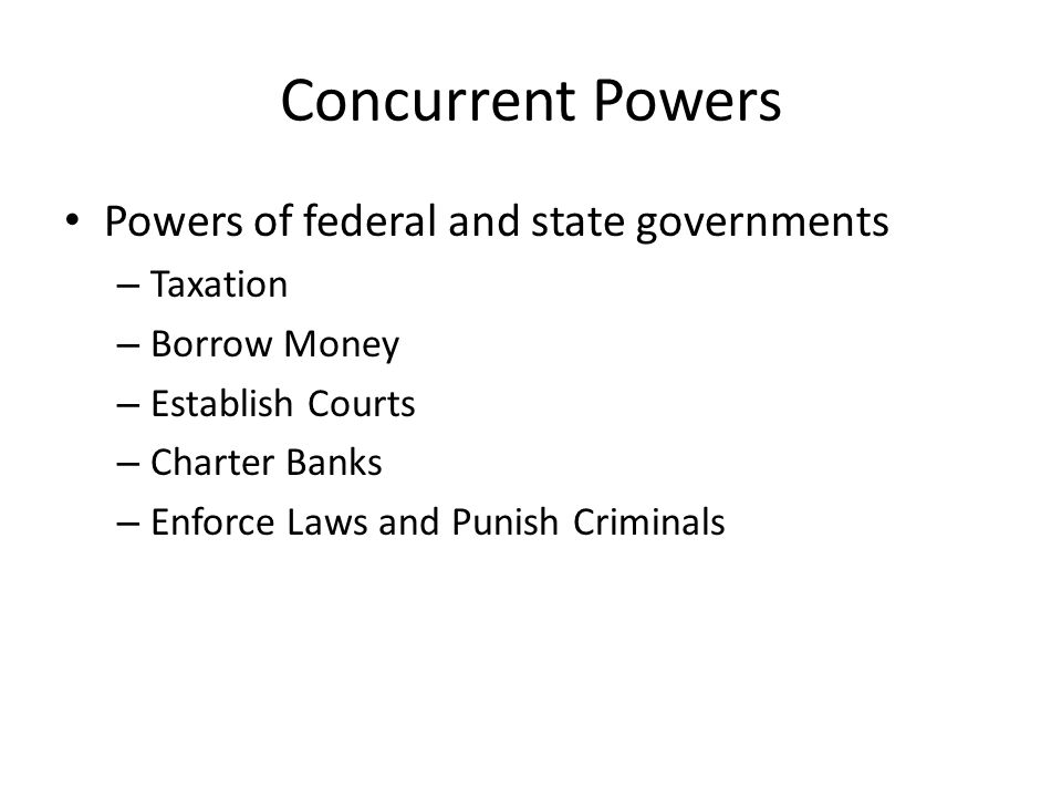 Concurrent Powers Powers of federal and state governments – Taxation – Borrow Money – Establish Courts – Charter Banks – Enforce Laws and Punish Criminals