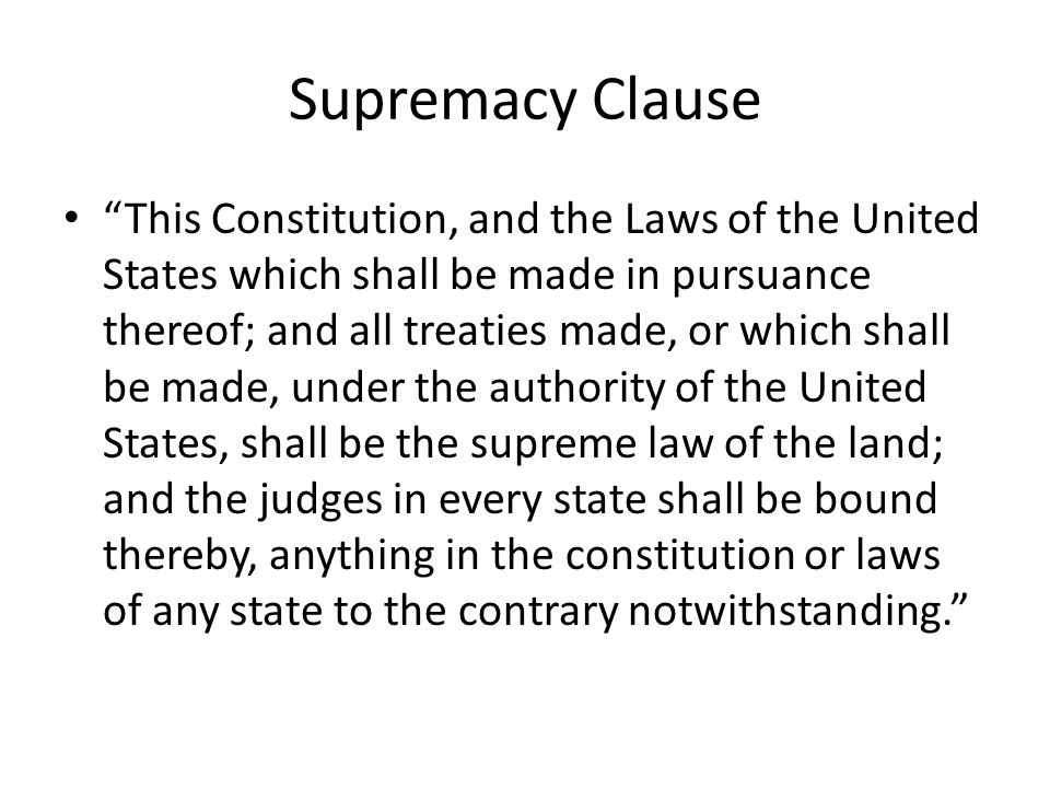 Supremacy Clause This Constitution, and the Laws of the United States which shall be made in pursuance thereof; and all treaties made, or which shall be made, under the authority of the United States, shall be the supreme law of the land; and the judges in every state shall be bound thereby, anything in the constitution or laws of any state to the contrary notwithstanding.