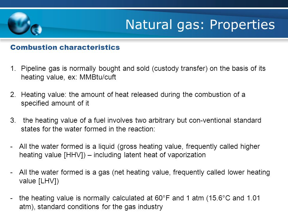 Natural gas: Properties Combustion characteristics 1.Pipeline gas is normally bought and sold (custody transfer) on the basis of its heating value, ex: MMBtu/cuft 2.Heating value: the amount of heat released during the combustion of a specified amount of it 3.