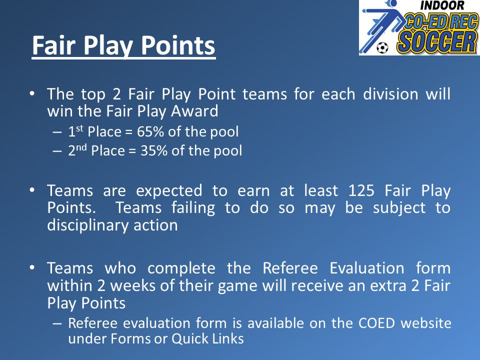 Fair Play Points The top 2 Fair Play Point teams for each division will win the Fair Play Award – 1 st Place = 65% of the pool – 2 nd Place = 35% of t