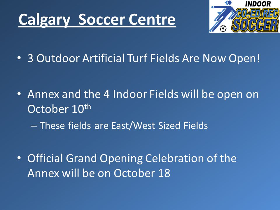 Calgary Soccer Centre 3 Outdoor Artificial Turf Fields Are Now Open! Annex and the 4 Indoor Fields will be open on October 10 th – These fields are Ea