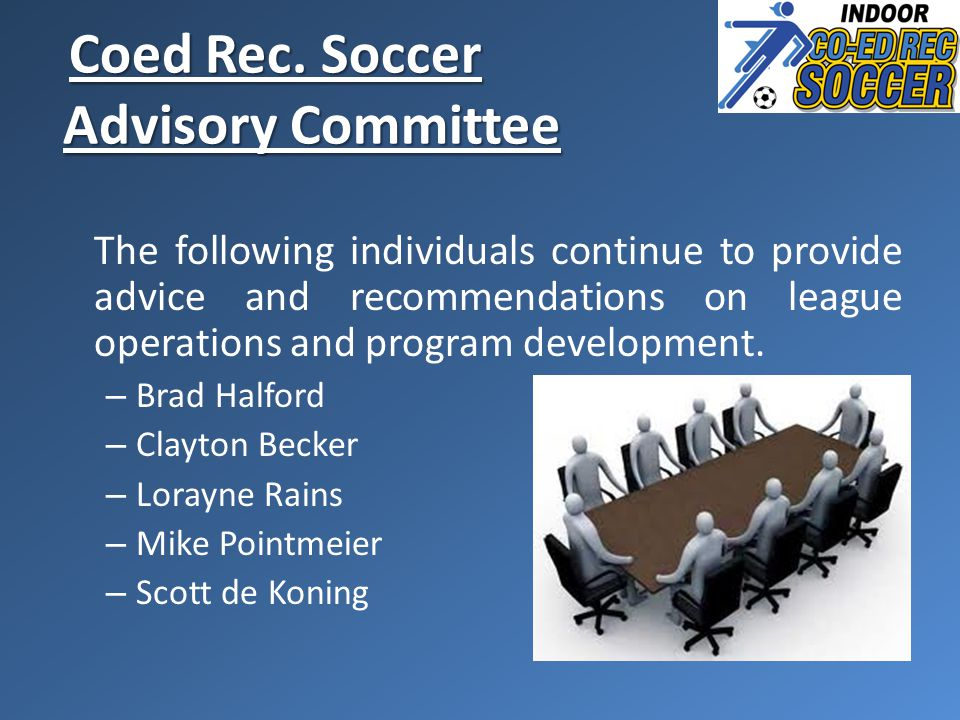 Coed Rec. Soccer Advisory Committee Coed Rec. Soccer Advisory Committee The following individuals continue to provide advice and recommendations on le