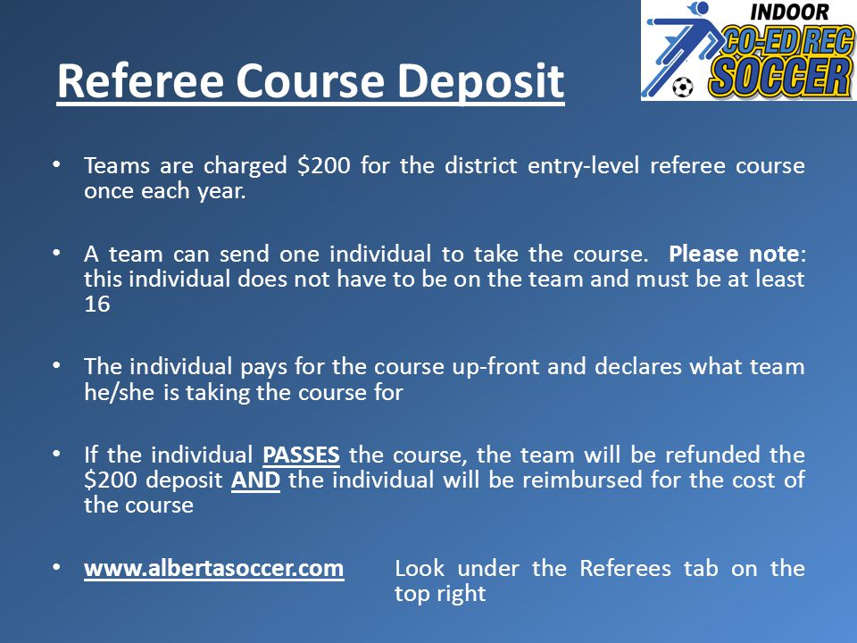 Referee Course Deposit Teams are charged $200 for the district entry-level referee course once each year. A team can send one individual to take the c