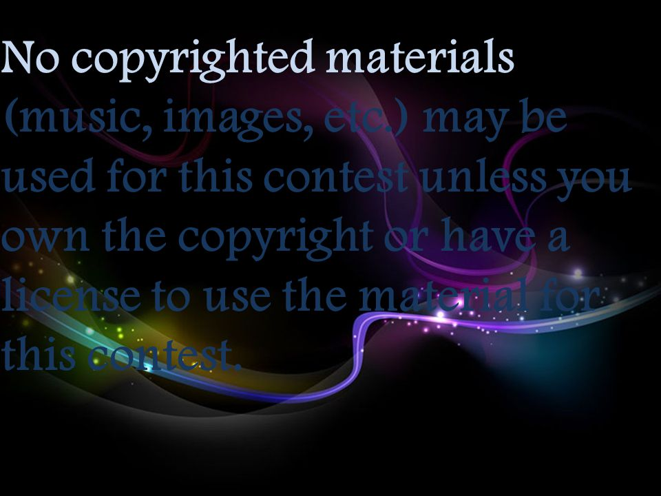 No copyrighted materials (music, images, etc.) may be used for this contest unless you own the copyright or have a license to use the material for thi