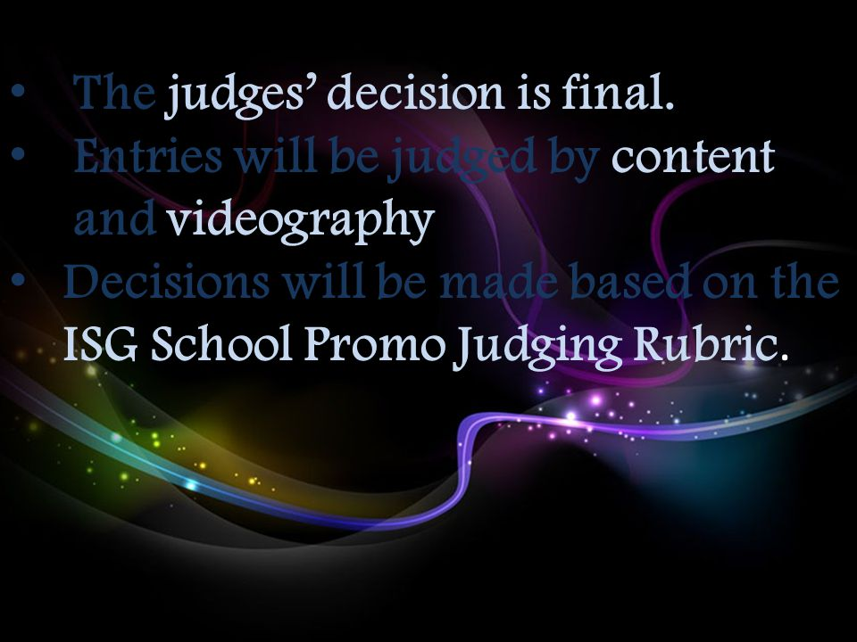 The judges' decision is final. Entries will be judged by content and videography Decisions will be made based on the ISG School Promo Judging Rubric.