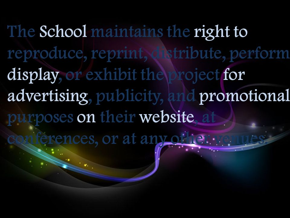 The School maintains the right to reproduce, reprint, distribute, perform, display, or exhibit the project for advertising, publicity, and promotional